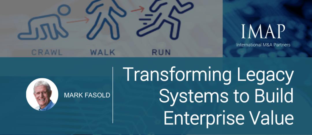 Crawl, Walk, Run: Transforming Legacy Systems to Build Enterprise Value